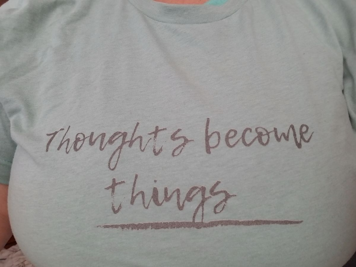 Thoughts become things….